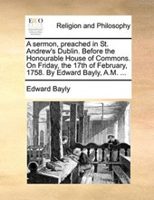 A Sermon, Preached in St. Andrew's Dublin. Before the Honourable House of Commons. on Friday, the 17th of February, 1758. by Edward Bayly, A.M. ...