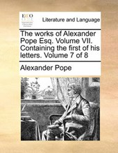 The Works of Alexander Pope Esq. Volume VII. Containing the First of His Letters. Volume 7 of 8