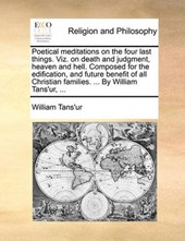 Poetical Meditations on the Four Last Things. Viz. on Death and Judgment, Heaven and Hell. Composed for the Edification, and Future Benefit of All Christian Families. ... by William Tans'ur, ...