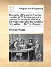 The Vanity of the World. a Sermon Preach'd at Trinity-Chappel in the Parish of St. Martin in the Fields, the Wednesday After the Funeral of King William ... by Tho. Knaggs, ...