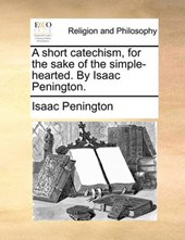 A Short Catechism, for the Sake of the Simple-Hearted. by Isaac Penington.