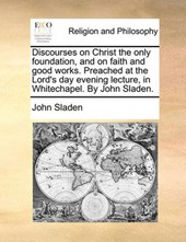 Discourses on Christ the Only Foundation, and on Faith and Good Works. Preached at the Lord's Day Evening Lecture, in Whitechapel. by John Sladen.