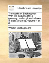 The Works of Shakespear. with the Author's Life; A Glossary; And Copious Indexes. in Eight Volumes. Volume 1 of 8