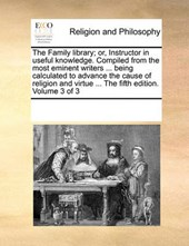 The Family Library; Or, Instructor in Useful Knowledge. Compiled from the Most Eminent Writers ... Being Calculated to Advance the Cause of Religion and Virtue ... the Fifth Edition. Volume 3 of 3