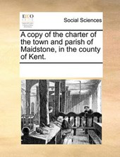 A Copy of the Charter of the Town and Parish of Maidstone, in the County of Kent.