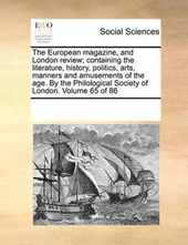 The European Magazine, and London Review; Containing the Literature, History, Politics, Arts, Manners and Amusements of the Age. by the Philological Society of London. Volume 65 of 86
