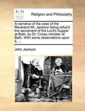 A Narrative of the Case of the Reverend Mr. Jackson Being Refus'd the Sacrament of the Lord's Supper at Bath, by Dr. Coney Minister of Bath. with Some Observations Upon It, ...