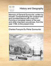 Memoirs of General Dumourier, Written by Himself. Comprehending the Conferences and Correspondence with Louis XVI. ... Forming a Complete History of the War, and Other Important Occurences, from the Y