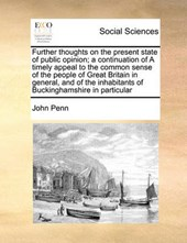 Further Thoughts on the Present State of Public Opinion; A Continuation of a Timely Appeal to the Common Sense of the People of Great Britain in General, and of the Inhabitants of Buckinghamshire in P
