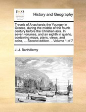 Travels of Anacharsis the Younger in Greece, During the Middle of the Fourth Century Before the Christian ]Ra. in Seven Volumes, and an Eighth in Quarto, Containing Maps, Plans, Views, and Coins, ...