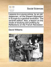 Lessons to a Young Prince, by an Old Statesman, on the Present Disposition in Europe to a General Revolution. the Seventh Edition. Also, a Lesson on the Mode of Studying and Profiting by Reflections o