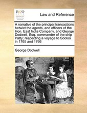 A Narrative of the Principal Transactions Betwixt the Agents, and Officers of the Hon. East India Company, and George Dodwell, Esq. Commander of the Ship Patty; Respecting a Voyage to Sooloo in 1765 a