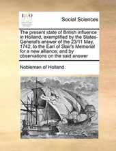 The Present State of British Influence in Holland, Exemplified by the States-General's Answer of the 23/11 May, 1742, to the Earl of Stair's Memorial for a New Alliance; And by Observations on the Sai