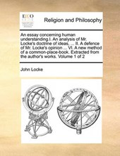 An Essay Concerning Human Understanding.I. an Analysis of Mr. Locke's Doctrine of Ideas, ... II. a Defence of Mr. Locke's Opinion ... VI. a New Method of a Common-Place-Book. Extracted from the Author