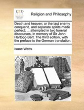 Death and Heaven; Or the Last Enemy Conquer'd, and Separate Spirits Made Perfect; ... Attempted in Two Funeral Discourses, in Memory of Sir John Hartopp Bart. the Third Edition, with the Preface to th