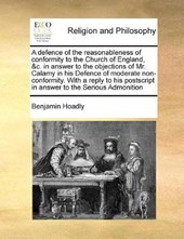 A Defence of the Reasonableness of Conformity to the Church of England, &C. in Answer to the Objections of Mr. Calamy in His Defence of Moderate Non-Conformity. with a Reply to His PostScript in Answe