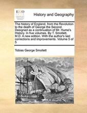 The History of England, from the Revolution to the Death of George the Second. Designed as a Continuation of Mr. Hume's History. in Five Volumes. by T. Smollett, M.D. a New Edition. with the Author's