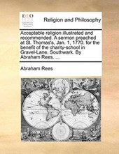 Acceptable Religion Illustrated and Recommended. a Sermon Preached at St. Thomas's, Jan. 1, 1770. for the Benefit of the Charity-School in Gravel-Lane, Southwark. by Abraham Rees. ...