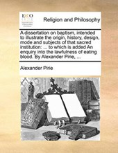 A Dissertation on Baptism, Intended to Illustrate the Origin, History, Design, Mode and Subjects of That Sacred Institution