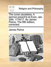 The Curse Causeless. a Sermon Preach'd at Exon, Jan. 30th. 1716/17. by James Peirce. the Fifth Edition, Corrected.