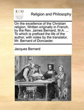 On the Excellence of the Christian Religion. Written Originally in French, by the REV. James Bernard, M.A. ... to Which Is Prefixed the Life of the Author, with Notes by the Translator, Mr. Bernard of