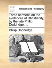 Three Sermons on the Evidences of Christianity, by the Late Philip Doddridge, ...