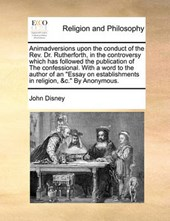 """Animadversions Upon the Conduct of the REV. Dr. Rutherforth, in the Controversy Which Has Followed the Publication of the Confessional. with a Word to the Author of an """"Essay on Establishments in Reli"""