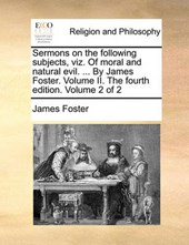 Sermons on the Following Subjects, Viz. of Moral and Natural Evil. ... by James Foster. Volume II. the Fourth Edition. Volume 2 of 2