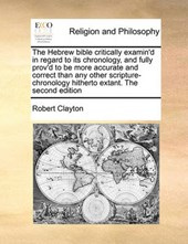The Hebrew Bible Critically Examin'd in Regard to Its Chronology, and Fully Prov'd to Be More Accurate and Correct Than Any Other Scripture-Chronology Hitherto Extant. the Second Edition