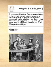 A Pastoral Letter from a Minister to His Parishioners; Being an Earnest Exhortation to Them, to Take Care of Their Souls; ... the Fifteenth Edition.