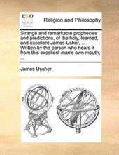 Strange and Remarkable Prophecies and Predictions, of the Holy, Learned, and Excellent James Usher, ... Written by the Person Who Heard It from This Excellent Man's Own Mouth, ...