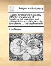 Reasons for Resigning the Rectory of Panton and Vicarage of Swinderby, in Lincolnshire; And Quitting the Church of England. by John Disney, ... the Second Edition.