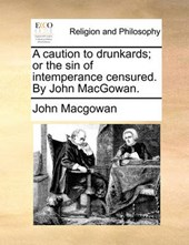 A Caution to Drunkards; Or the Sin of Intemperance Censured. by John Macgowan.
