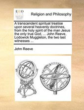 A Transcendent Spiritual Treatise Upon Several Heavenly Doctrines, from the Holy Spirit of the Man Jesus the Only True God, ... John Reeve, Lodowick Muggleton, the Two Last Witnesses ...