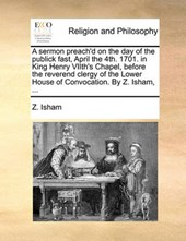 A Sermon Preach'd on the Day of the Publick Fast, April the 4th. 1701. in King Henry Viith's Chapel, Before the Reverend Clergy of the Lower House of Convocation. by Z. Isham, ...