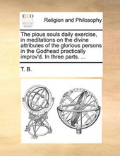 The Pious Souls Daily Exercise, in Meditations on the Divine Attributes of the Glorious Persons in the Godhead Practically Improv'd. in Three Parts. ...