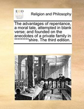 The Advantages of Repentance, a Moral Tale, Attempted in Blank Verse; And Founded on the Anecdotes of a Private Family in *********Shire. the Third Edition.