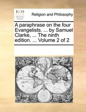 A Paraphrase on the Four Evangelists. ... by Samuel Clarke, ... the Ninth Edition. ... Volume 2 of 2