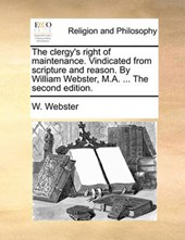 The Clergy's Right of Maintenance. Vindicated from Scripture and Reason. by William Webster, M.A. ... the Second Edition.