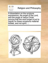 A Dissertation on the Scripture Expressions, the Angel of the Lord, and the Angel of Jesus Christ, Proving That the Word Angel Is Put to Signify on These Occasions Material Bodies, and Not Spirit