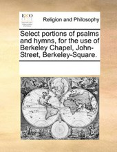 Select Portions of Psalms and Hymns, for the Use of Berkeley Chapel, John-Street, Berkeley-Square.