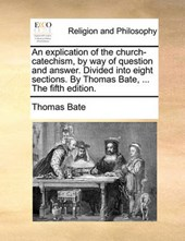 An Explication of the Church-Catechism, by Way of Question and Answer. Divided Into Eight Sections. by Thomas Bate, ... the Fifth Edition.