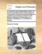 An Answer to the Representation Drawn Up by the Committee of the Lower-House of Convocation Concerning Several Dangerous Positions and Doctrines Contain'd in the Bishop of Bangor's Preservative and Se