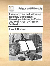 A Sermon Preached Before an Assembly of Protestant Dissenting Ministers, in Exeter, May 10th, 1786. by Joseph Bretland. ...