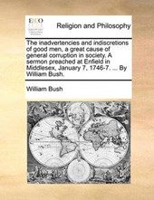 The Inadvertencies and Indiscretions of Good Men, a Great Cause of General Corruption in Society. a Sermon Preached at Enfield in Middlesex, January 7, 1746-7. ... by William Bush.