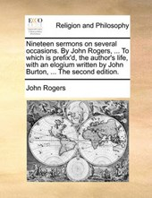 Nineteen Sermons on Several Occasions. by John Rogers, ... to Which Is Prefix'd, the Author's Life, with an Elogium Written by John Burton, ... the Second Edition.
