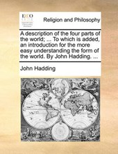 A Description of the Four Parts of the World; ... to Which Is Added, an Introduction for the More Easy Understanding the Form of the World. by John Hadding. ...
