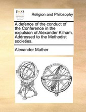 A Defence of the Conduct of the Conference in the Expulsion of Alexander Kilham. Addressed to the Methodist Societies.