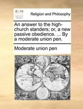 An Answer to the High-Church Standers; Or, a New Passive Obedience. ... by a Moderate Union Pen.