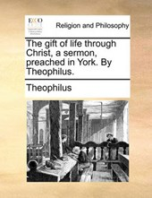 The Gift of Life Through Christ, a Sermon, Preached in York. by Theophilus.